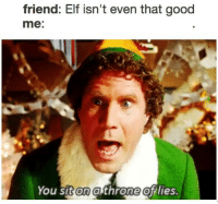 Elf, Memes, and Rude: friend: Elf isn't even that good  me:  You sit on a throne of lies. RUDE