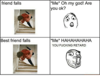 Memes, 🤖, and Retard: friend falls  Best friend falls  *Me* Oh my god! Are  you ok?  *Me* HAHAHAHAHA  YOU FUCKING RETARD http://t.co/rXn067zbSO