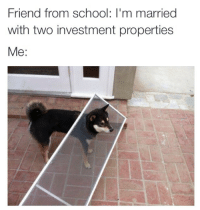 School, Friend, and Investment: Friend from school: I'm married  with two investment propertie:s  Me: