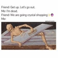 Meme, Shopping, and Friend: Friend: Get up. Let's go out.  Me: I'm dead.  Friend: We are going crystal shopping  Me: Crystal shopping meme #crystals