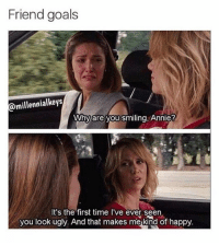 Friends, Goals, and Memes: Friend goals  @millennialkeys  Why are you smiling, Annie?  It's the first time I've ever seen  you look ugly. And that makes mekind of happy.