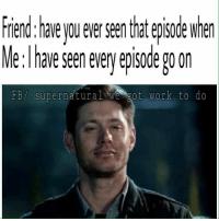 Go on ;) - munia: Friend have you ever seenthat episode when  Me: have seenevery episode 20 On  FB/ supernatural We got work to do Go on ;) - munia