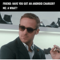 9gag, Android, and Memes: FRIEND: HAVE YOU GOT AN ANDROID CHARGER?  ME: A WHAT? I back your pardon?? - 9gag