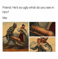 Memes, Ugly, and 🤖: Friend: He's so ugly what do you see in  him?  Me He has a great personality.