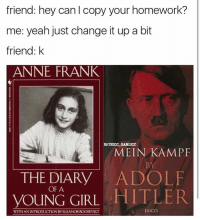 is this too edgy xd!: friend: hey can l copy your homework?  me: yeah just change it up a bit  friend: k  ANNE FRANK  IG THICCLGARLICC  MEIN KAMP  THE DIARY  ADOLF  OF A  HITLER  YOUNG GIRL  AICO  WITH ANINTRODUCTIONBYELEANOR ROOSEVELT is this too edgy xd!