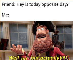 When even is opposite day?: Friend: Hey is today opposite day?  Me:  but actuallyyes,  Well no  по When even is opposite day?