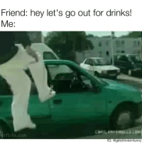 "Funny, Com, and Friend: Friend: hey let's go out for drinks!  Me:  gifbin.com  G: @giristhinkimfunny You had me at ""hey""🚗💨 letsgetit fridayfeels its5oclocksomewhere"