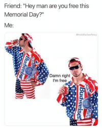 "Memes, Free, and Memorial Day: Friend: ""Hey man are you free this  Memorial Day?""  Me:  @middleclassfancy  Damn right  I'm free (TJ)"
