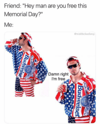 "Memes, Free, and Memorial Day: Friend: ""Hey man are you free this  Memorial Day?""  @middleclassfancy  Damn right  I'm free  Ca Snag some dankness at dankmemesgang.com 😂😂👌👌"