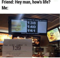 Life, Memes, and Watch: Friend: Hey man, how's life?  Me:  our order is ready to collec  138  140  141  Watch here for your umber  139