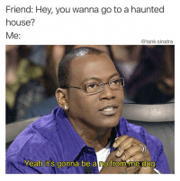 Fucking, Funny, and Yeah: Friend: Hey, you wanna go to a haunted  house?  @tank.sinatra  Yeah it's gonna be a no from me doa It's gonna be an absolutely fucking not from me dog