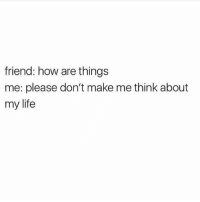 Life, Girl Memes, and Ignorance: friend: how are things  me: please don't make me think about  my life Ignorance is bliss @mybestiesays