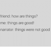 Good, How, and Friend: friend: how are things?  me: things are good  narrator: things were not good