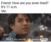 How, Invest, and Secret: Friend: How are you even tired?  It's 11 a.m  Me:  That's my secret. I'm always tired