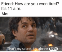 How, Invest, and Secret: Friend: How are you even tired?  It's 11 a.m.  Me:  That's my secret. I'm always  tired MemeEconomy - [OC] Versatile format. Invest!!! Format below