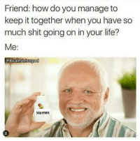 Friend: how do you manage to  keep it together when you have so  much shit going on in your life?  Me  Realmennegod  Memes Memes make me laugh LiveLaughLove 😂😂😂