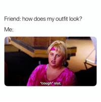 Girl Memes, How, and Friend: Friend: how does my outfit look?  Me:  cough slut. THE ACCURACY