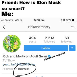 Rick and Morty raises your iq (i.redd.it): Friend: How is Elon Musk  so smart?  Me:  ill Telstra 4  5:36 pm  38%  rickandmorty  494  posts  2.2 M  followers ollowing  63  Follow  eage  Rick and Morty on Adult Swim eant e  TV Shovw  youtu.be/c  Followed y elonmusk Rick and Morty raises your iq (i.redd.it)