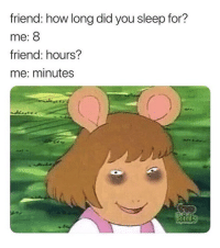 "23 Hilarious ""Arthur"" Memes That'll Make You Say, ""Am I D.W.?"": friend: how long did you sleep for?  me: 8  friend: hours?  me: minutes 23 Hilarious ""Arthur"" Memes That'll Make You Say, ""Am I D.W.?"""