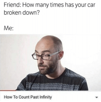 How Many Times, Memes, and How To: Friend: How many times has your car  broken down?  Me  How To Count Past Infinity It's a big number.