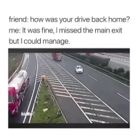 Never gets old 😂: friend: how was your drive back home?  me: It was fine, I missed the main exit  but I could manage.  Asi Never gets old 😂