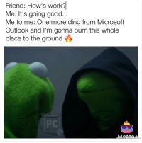 "Memes, Microsoft, and Work: Friend:  How's  work?  Me: It's going good...  Me to me: One more ding from Microsoft  Outlook and I'm gonna burn this whole  place to the ground  PC  MeM <p>Microsoft sound torture via /r/memes <a href=""http://ift.tt/2lDhxwY"">http://ift.tt/2lDhxwY</a></p>"