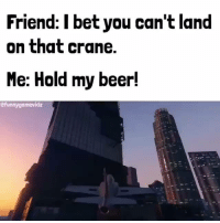 Memes, 🤖, and Bet: Friend: I bet you can't land  on that crane.  Me: Hold my beer!  efunnygamevidz Hold my beer!
