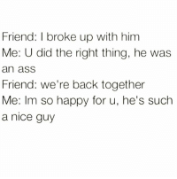 Nothing says you're a true friend better than lying!: Friend: I broke up with him  Me: U did the right thing, he was  an ass  Friend: we're back together  Me: Im so happy for u, he's such  a nice guy Nothing says you're a true friend better than lying!