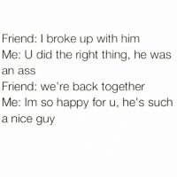 The 98th time is the charm I always say😉 Via @wheredidmyvodkago: Friend: I broke up with him  Me: U did the right thing, he was  an ass  Friend: we're back together  Me: Im so happy for u, he's such  a nice guy The 98th time is the charm I always say😉 Via @wheredidmyvodkago