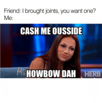 😂😂😂: Friend: I brought joints, you want one?  Me  CASH ME OUSSIDE  HOWBOW DAH  HERB 😂😂😂