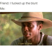I Can Fix That: Friend: I fucked up the blunt  Me:  I can fix that