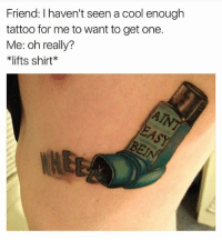Best, Cool, and Tattoo: Friend: I haven't seen a cool enough  tattoo for me to want to get one.  Me: oh really?  *lifts shirt @girlsthinkimfunny is the best account u don't follow