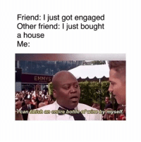 😂😂: Friend: I just got engaged  Other friend: I just bought  a house  Me:  EMMYS  Tcan tinish an entire bottle of wine by myself. 😂😂