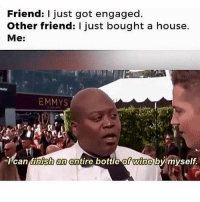 Funny, Wine, and House: Friend: I just got engaged.  Other friend: I just bought a house.  Me:  EMMYS  can finish an entire bottle of wine bymyself. 😂😂🍷 funniest15 viralcypher funniest15seconds Www.viralcypher.com