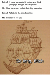 that ship has sailed: Friend: I know she ended it but do you think  you guys will get back together  Me: Nah, she wants to but that ship has sailed  Friend: What did the ship look like  Me: I'll draw it for you  So long, bitch