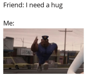 Anything for you buddy 😍: Friend: I need a hug  Me: Anything for you buddy 😍