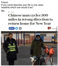 Mistakes were made.: Friend  If you could describe your life in one news  headline which one would it be?  Me  Chinese man cycles 300  miles in wrong direction to  return home for New Year  Commen  JICHA Mistakes were made.