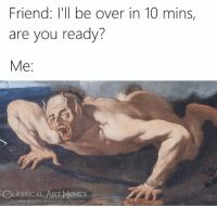 Facebook, Memes, and facebook.com: Friend: I'll be over in 10 mins,  are you ready?  LASSICAL ART MEMES  facebook.com/classicalartimemes