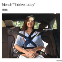 "We all have that one friend who's a bad driver.: friend: ""ill drive today""  me:  memess.com We all have that one friend who's a bad driver."