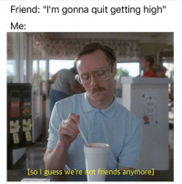 "Friends, Memes, and Guess: Friend: ""I'm gonna quit getting high""  Me:  Iso guess we're not friends anymore] Oh well 😕😂 🍁Follow ➡ @weedsavage 🍁 weedsavage"