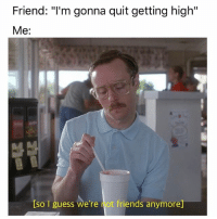 "Friends, Weed, and Guess: Friend: ""I'm gonna quit getting high""  Me:  Iso guess we're not friends anymore] When you feel like quitting, think about why you started."