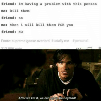 Jared Appreciation post: friend: im having a problem with this person  me: kill them  friend: no  me: then i will kill them FOR you  friend: NO  Fonte: supreme goose-overlord #totally me #personal  After we kill it, we can go to Disneyland! Jared Appreciation post