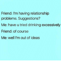 😂😂😂: Friend: I'm having relationship  problems. Suggestions?  Me: have u tried drinking excessively  Friend: of course  Me: well I'm out of ideas 😂😂😂