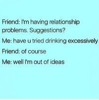 Drinking and keying his car are my only suggestions ( @circleofidiots ): Friend: I'm having relationship  problems. Suggestions?  Me: have u tried drinking excessively  Friend: of course  Me: well I'm out of ideas Drinking and keying his car are my only suggestions ( @circleofidiots )