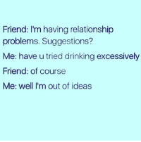 If you ask me for advice 10 out of 10 times you're going to end up drunk and probably keying someone's car ( @vodkalana ): Friend: I'm having relationship  problems. Suggestions?  Me: have u tried drinking excessively  Friend: of course  Me: well I'm out of ideas If you ask me for advice 10 out of 10 times you're going to end up drunk and probably keying someone's car ( @vodkalana )