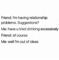 Whenever I'm upset with someone I like to just bottle it all in and pretend everything is fine. Then I enjoy having a drink or 10 and writing 7 paragraphs to a boy who's not really my BF but like he'll do for now about everything he's ever done wrong including not being able to read my mind. I thought that was normal.... 👍🏼: Friend: I'm having relationship  problems. Suggestions?  Me: have u tried drinking excessively  Friend: of course  Me: well I'm out of ideas Whenever I'm upset with someone I like to just bottle it all in and pretend everything is fine. Then I enjoy having a drink or 10 and writing 7 paragraphs to a boy who's not really my BF but like he'll do for now about everything he's ever done wrong including not being able to read my mind. I thought that was normal.... 👍🏼