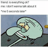Funny, Friend, and All: friend: is everything ok?  me: i don't wanna talk about it  *me 5 seconds later  It all started when  I was born. Lmaoo😂😂😂