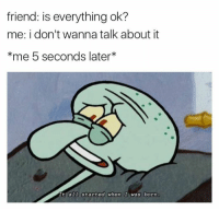 Humans of Tumblr, Friend, and Born: friend: is everything ok?  me: i don't wanna talk about it  *me 5 seconds later*  e a11 started when  It al1 started when I was born.
