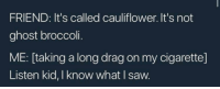 me irl: FRIEND: It's called cauliflower. It's not  ghost broccoli.  ME: [taking a long drag on my cigarette]  Listen kid, I know what I saw. me irl
