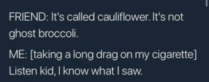 me irl by KevlarYarmulke MORE MEMES: FRIEND: It's called cauliflower. It's not  ghost broccoli.  ME: [taking a long drag on my cigarette]  Listen kid, I know what I saw. me irl by KevlarYarmulke MORE MEMES